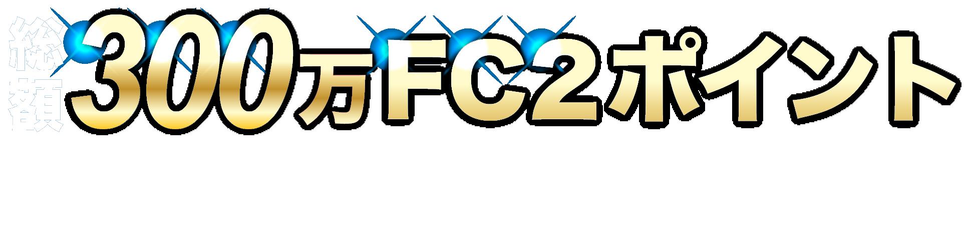 総額300万FC2ポイントプレゼントキャンペーン